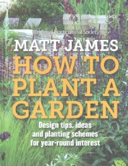 How to Plant a Garden: Design tips, ideas and planting schemes for year-round interest (Hardcover)