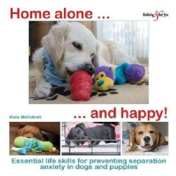 Home Alone - and Happy!: Essential Life Skills for Preventing Separation Anxiety in Dogs and Puppies (Paperback)