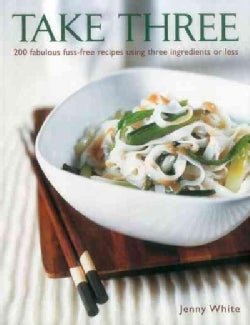 Take Three: 200 Fabulous Fuss-free Recipes Using Three Ingredients or Less (Hardcover)