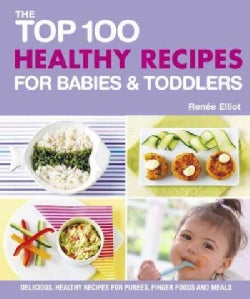 The Top 100 Healthy Recipes for Babies and Toddlers: Delicious, Healthy Recipes for Purees, Finger Foods and Meals (Paperback)