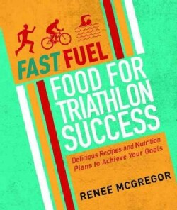 Fast Fuel: Food for Triathlon Success: Recipes and Nutrition Plans to Achieve Your Goals (Paperback)