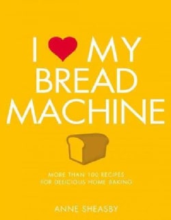 I Love My Bread Machine: More Than 100 Recipes for Delicious Home Baking (Paperback)