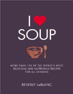 I Love Soup: More Than 100 of the World's Most Delicious and Nutritious Recipes For All Seasons (Paperback)