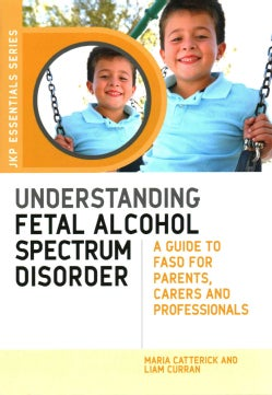 Understanding Fetal Alcohol Spectrum Disorder: A Guide to FASD for Parents, Carers and Professionals (Paperback)