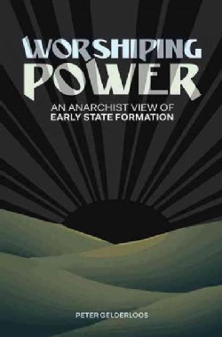 Worshiping Power: An Anarchist View of Early State Formation (Paperback)