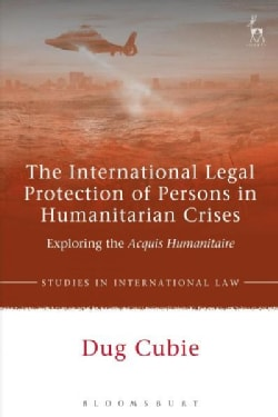The International Legal Protection of Persons in Humanitarian Crises: Exploring the Acquis Humanitaire (Hardcover)