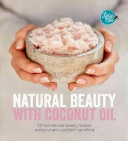Natural Beauty With Coconut Oil: 50 Homemade Beauty Recipes Using Nature's Perfect Ingredient (Hardcover)