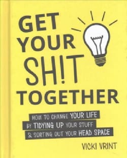 Get Your Shit Together: How to Change Your Life by Tidying Up Your Stuff & Sorting Out Your Head Space (Hardcover)