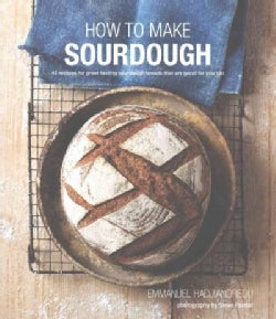 How to Make Sourdough: 45 Recipes for Great-Tasting Sourdough Breads That Are Good for You, Too (Hardcover)