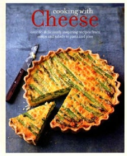 Cooking With Cheese: Over 80 Deliciously Inspiring Recipes From Soups and Salads to Pasta and Pies (Hardcover)