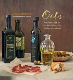 Oils: Using Nature's Fruit, Nut and Seed Oils for Cooking, Dressings and Marinades (Hardcover)
