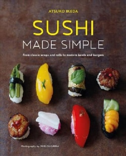 Sushi Made Simple: From Classic Wraps and Rolls to Modern Bowls and Burgers (Hardcover)