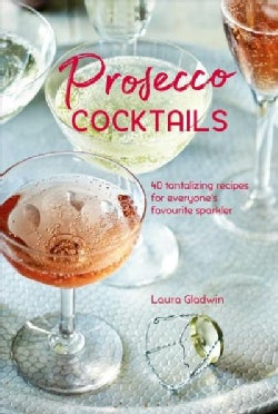 Prosecco Cocktails: 40 Tantalizing Recipes for Everyone's Favourite Sparkler (Hardcover)