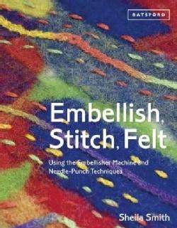 Embellish, Stitch, Felt: Using the Embellisher Machine and Needle-Punch Techniques (Paperback)
