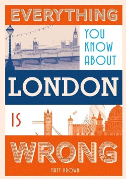 Everything You Know About London Is Wrong (Hardcover)