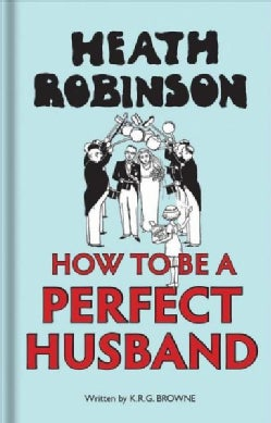 Heath Robinson: How to Be a Perfect Husband (Hardcover)