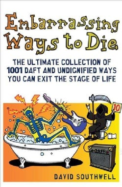 Embarrassing Ways to Die: The Ultimate Collection of 1001 Daft and Undignified Ways You Can Exit the Stage of Life (Paperback)