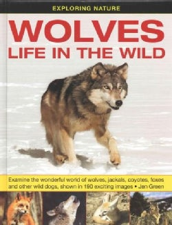 Wolves: Life in the Wild: Examine the Wonderful World of Wolves, Jackals, Coyotes, Foxes and Other Wild Dogs, Sho... (Hardcover)