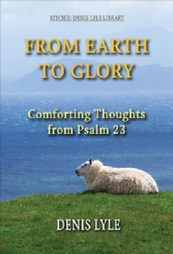 From Earth to Glory: Comforting Thoughts from Psalm 23 (Paperback)