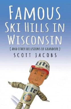 Famous Ski Hills in Wisconsin: And Other Delusions of Grandeur (Paperback)