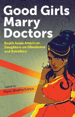 Good Girls Marry Doctors: South Asian American Daughters on Obedience and Rebellion (Paperback)