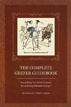 The Complete Geezer Guidebook: Everything You Need to Know About Being Old and Grumpy! (Paperback)