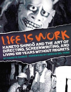 Life Is Work: Kaneto Shindo and the Art of Directing, Screenwriting, and Living 100 Years Without Regrets (Paperback)