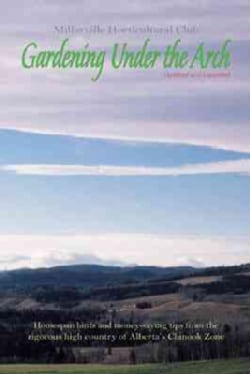 Gardening Under the Arch: Homespun Hints And Money-saving Tips from the Rigourous High Country of Alberta's Chino... (Paperback)