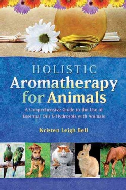 Holistic Aromatherapy for Animals: A Comprehensive Guide to the Use of Essential Oils and Hydrosols With Animals (Paperback)