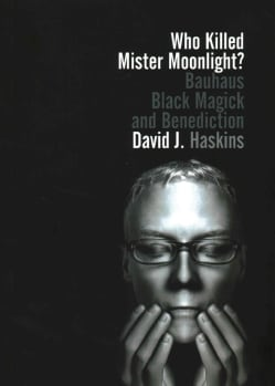 Who Killed Mister Moonlight?: Bauhaus, Black Magick, and Benediction (Paperback)