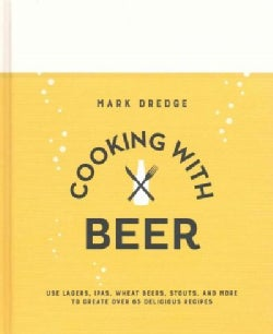 Cooking With Beer: Use Lagers, Ipas, Wheat Beers, Stouts, and More to Create over 65 Delicious Recipes (Hardcover)