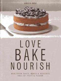 Love, Bake, Nourish: Healthier Cakes, Bakes & Desserts Full of Fruit & Flavor (Hardcover)