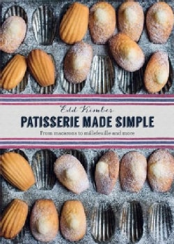 Patisserie Made Simple: From Macarons to Millefeuille and More (Hardcover)