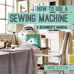 How to Use a Sewing Machine: A Beginner's Manual (Paperback)