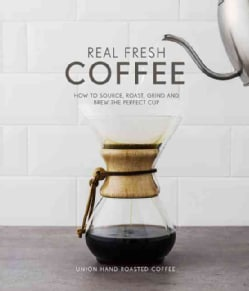 Real Fresh Coffee: How to Source, Roast, Grind and Brew Your Own Perfect Cup (Hardcover)