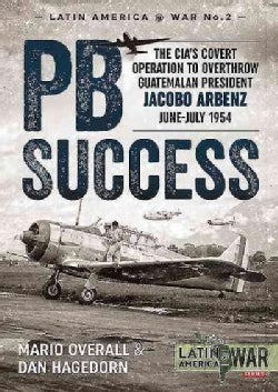 PB Success: The CIA's Covert Operation to Overthrow Guatemalan President Jacobo Arbenz June-July 1954 (Paperback)