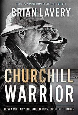 Churchill Warrior: How a Military Life Guided Winston's Finest Hours (Hardcover)