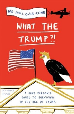 What the Trump?!: A Sane Person's Guide to Surviving in the Age of Trump (Paperback)