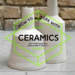 How to Work With Ceramics: Easy Techniques and over 20 Great Projects (Paperback)