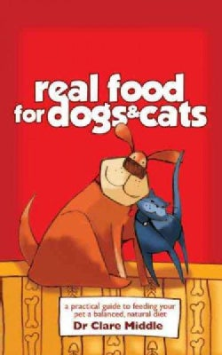 Real Food for Dogs & Cats: A Practical Guide to Feeding Your Pet a Balanced, Natural Diet (Paperback)