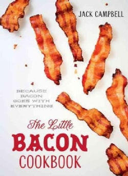 The Little Bacon Cookbook: From Snacks to Sweets - Because Bacon Goes With Everything! (Hardcover)