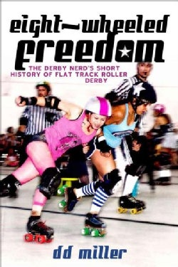 Eight-Wheeled Freedom: The Derby Nerd's Short History of Flat Track Roller Derby (Paperback)