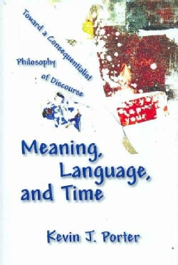 Meaning, Language, And Time: Toward a Consequentialist Philosophy of Discourse (Hardcover)