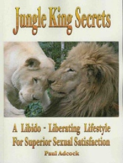 Jungle King Secrets: A Libido-Liberating Lifestyle for Superior Sexual Satisfaction (Paperback)