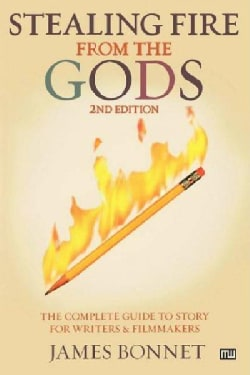 Stealing Fire from the Gods: The Complete Guide to Story for Writers And Filmmakers (Paperback)