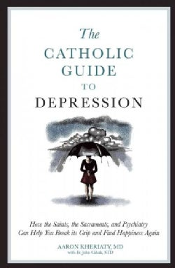 The Catholic Guide to Depression: How the Saints, the Sacraments, and Psychiatry Can Help You Break Its Grip and ... (Paperback)