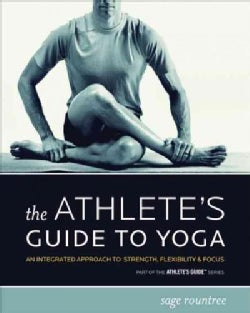 The Athlete's Guide to Yoga: An Integrated Approach to Strength, Flexibility, & Focus