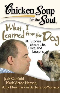 Chicken Soup for the Soul What I Learned from the Dog: 101 Stories of Canine Life, Love, and Lessons (Paperback)