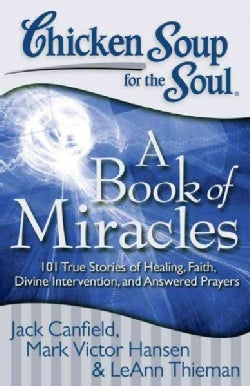 Chicken Soup for the Soul: a Book of Miracles: 101 True Stories of Healing, Faith, Divine Intervention, and Answe... (Paperback)