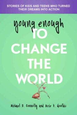 young enough to Change The World: Stories of Kids and Teens Who Turned Their Dreams into Action (Paperback)